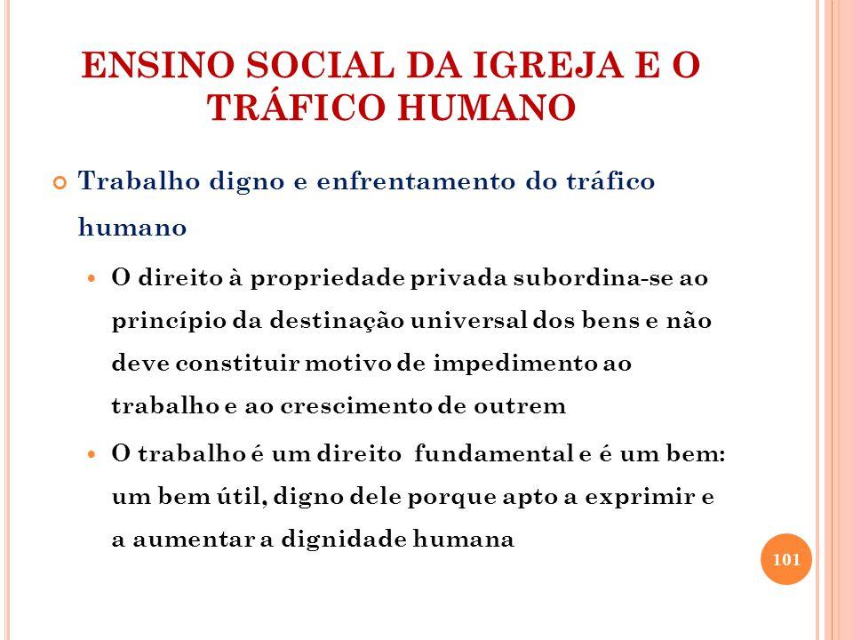 ENSINO SOCIAL DA IGREJA E O TRÁFICO HUMANO Trabalho digno e enfrentamento do tráfico humano O direito à propriedade privada subordina-se ao princípio