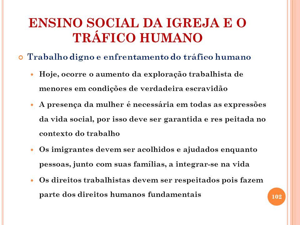 ENSINO SOCIAL DA IGREJA E O TRÁFICO HUMANO Trabalho digno e enfrentamento do tráfico humano Hoje, ocorre o aumento da exploração trabalhista de menore