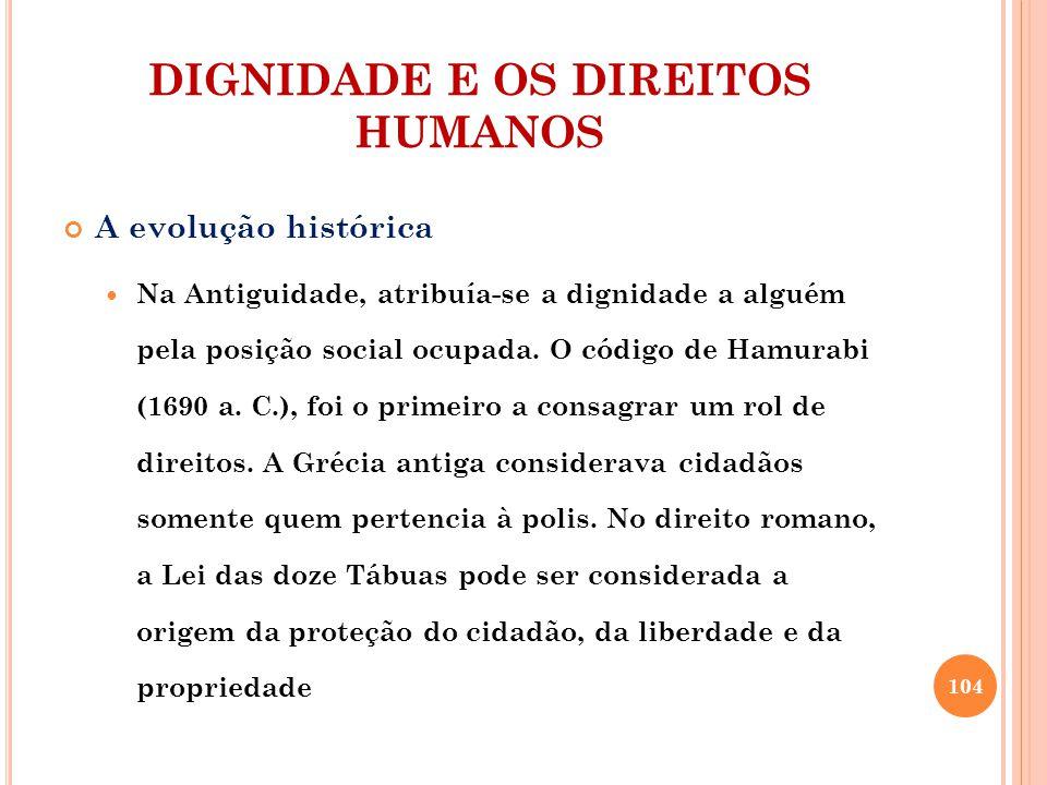 DIGNIDADE E OS DIREITOS HUMANOS A evolução histórica Na Antiguidade, atribuía-se a dignidade a alguém pela posição social ocupada. O código de Hamurab