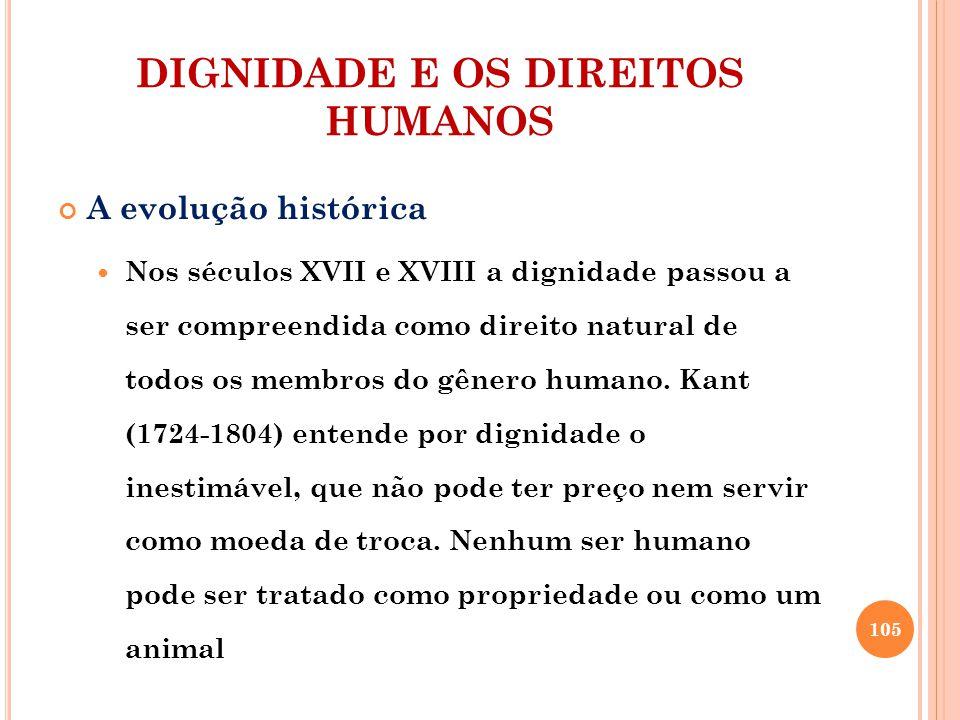 DIGNIDADE E OS DIREITOS HUMANOS A evolução histórica Nos séculos XVII e XVIII a dignidade passou a ser compreendida como direito natural de todos os membros do gênero humano.