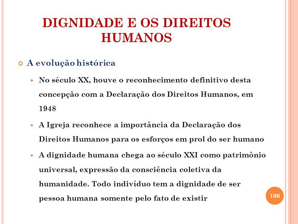DIGNIDADE E OS DIREITOS HUMANOS A evolução histórica No século XX, houve o reconhecimento definitivo desta concepção com a Declaração dos Direitos Hum