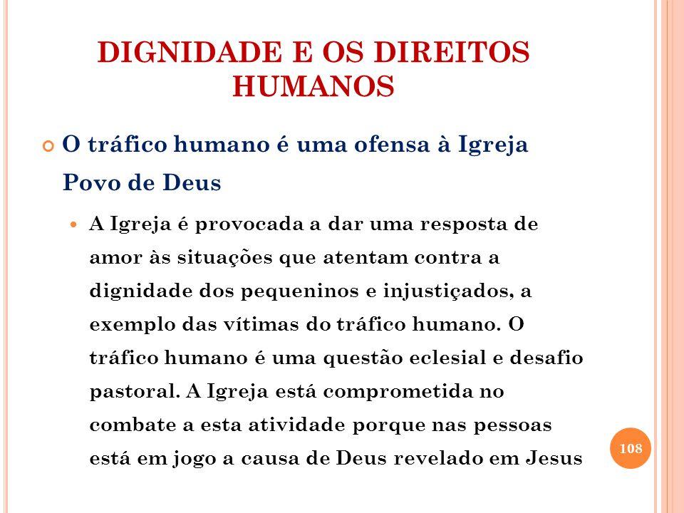 DIGNIDADE E OS DIREITOS HUMANOS O tráfico humano é uma ofensa à Igreja Povo de Deus A Igreja é provocada a dar uma resposta de amor às situações que atentam contra a dignidade dos pequeninos e injustiçados, a exemplo das vítimas do tráfico humano.