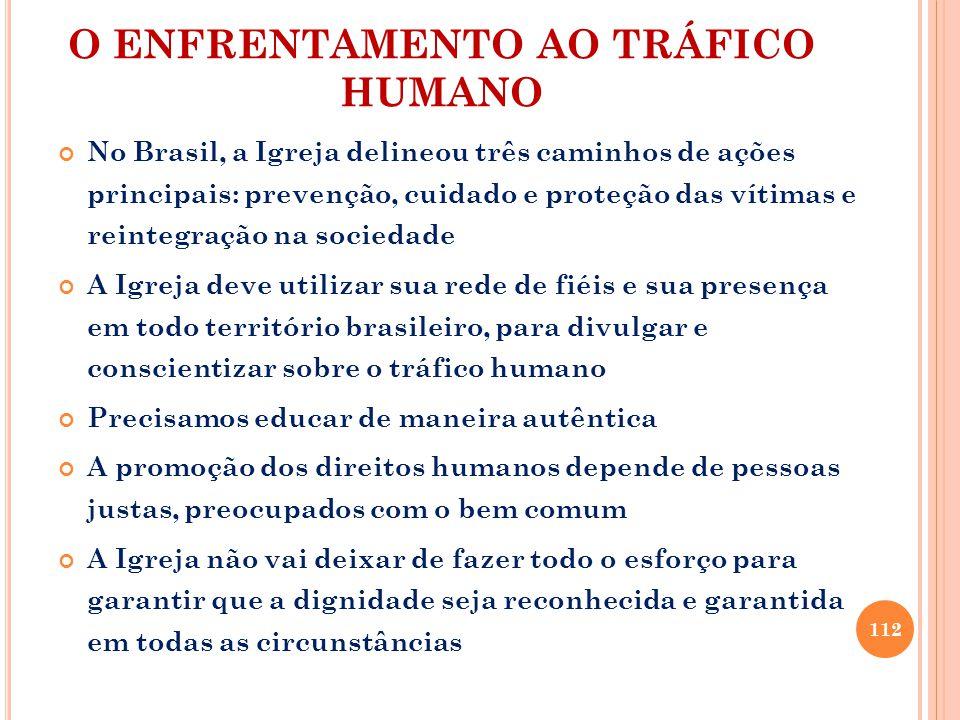 O ENFRENTAMENTO AO TRÁFICO HUMANO No Brasil, a Igreja delineou três caminhos de ações principais: prevenção, cuidado e proteção das vítimas e reintegr