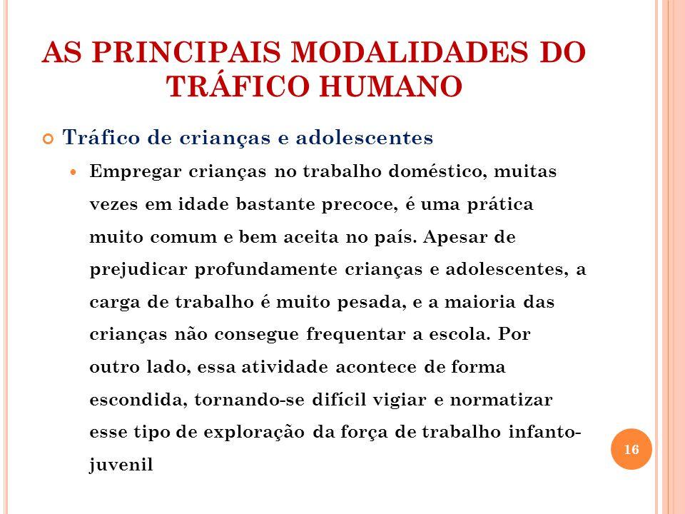 AS PRINCIPAIS MODALIDADES DO TRÁFICO HUMANO Tráfico de crianças e adolescentes Empregar crianças no trabalho doméstico, muitas vezes em idade bastante precoce, é uma prática muito comum e bem aceita no país.