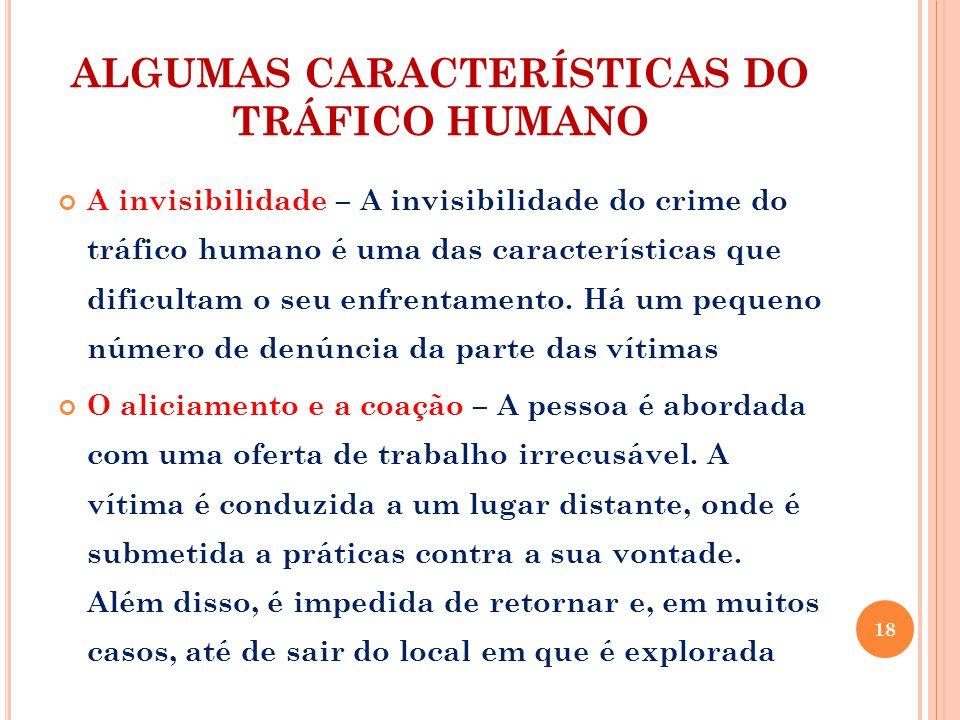 ALGUMAS CARACTERÍSTICAS DO TRÁFICO HUMANO A invisibilidade – A invisibilidade do crime do tráfico humano é uma das características que dificultam o seu enfrentamento.