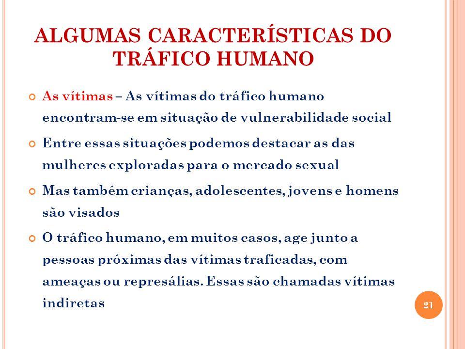 ALGUMAS CARACTERÍSTICAS DO TRÁFICO HUMANO As vítimas – As vítimas do tráfico humano encontram-se em situação de vulnerabilidade social Entre essas sit