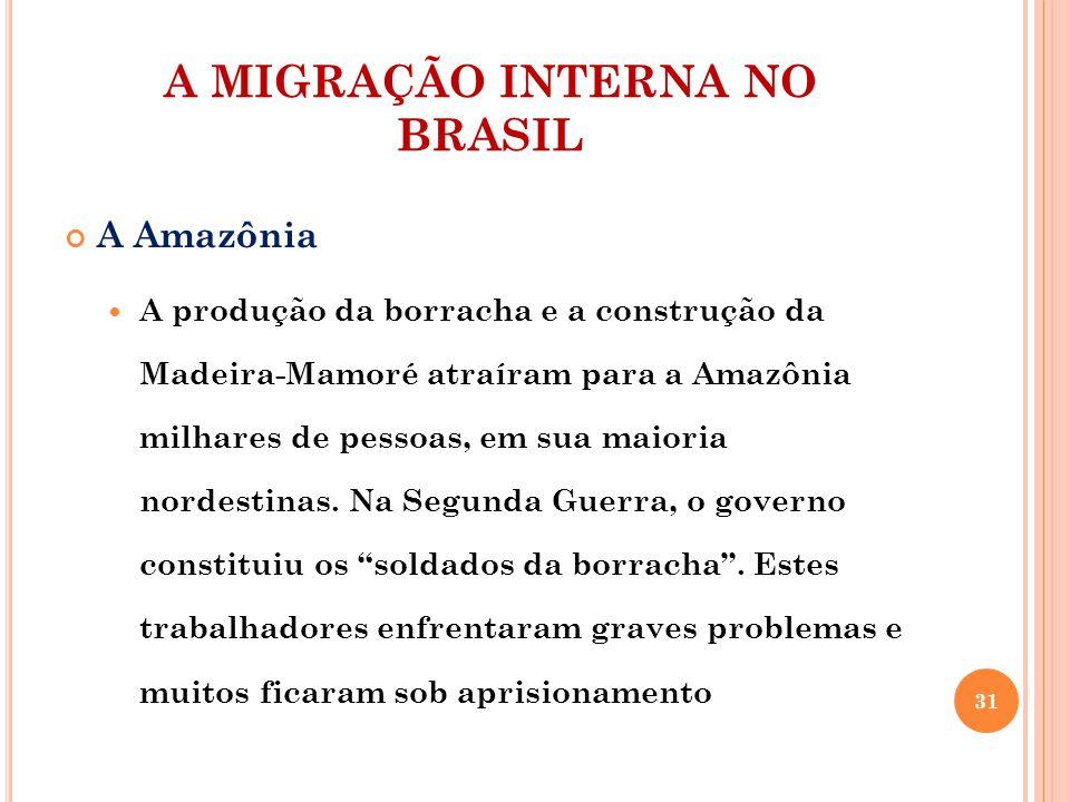 A MIGRAÇÃO INTERNA NO BRASIL A Amazônia A produção da borracha e a construção da Madeira-Mamoré atraíram para a Amazônia milhares de pessoas, em sua maioria nordestinas.
