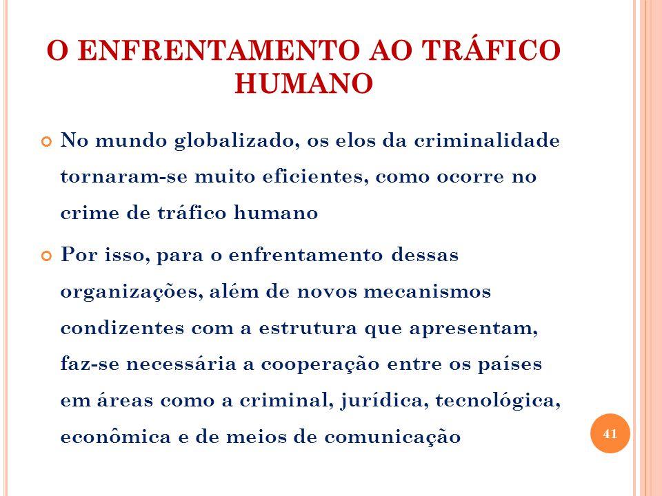 O ENFRENTAMENTO AO TRÁFICO HUMANO No mundo globalizado, os elos da criminalidade tornaram-se muito eficientes, como ocorre no crime de tráfico humano Por isso, para o enfrentamento dessas organizações, além de novos mecanismos condizentes com a estrutura que apresentam, faz-se necessária a cooperação entre os países em áreas como a criminal, jurídica, tecnológica, econômica e de meios de comunicação 41