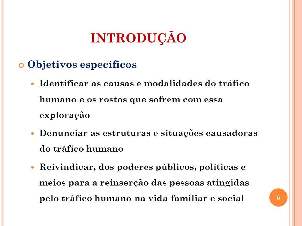 INTRODUÇÃO Objetivos específicos Identificar as causas e modalidades do tráfico humano e os rostos que sofrem com essa exploração Denunciar as estruturas e situações causadoras do tráfico humano Reivindicar, dos poderes públicos, políticas e meios para a reinserção das pessoas atingidas pelo tráfico humano na vida familiar e social 5