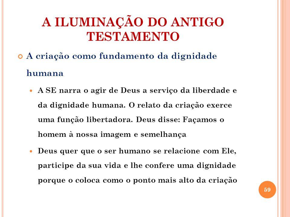 A ILUMINAÇÃO DO ANTIGO TESTAMENTO A criação como fundamento da dignidade humana A SE narra o agir de Deus a serviço da liberdade e da dignidade humana.