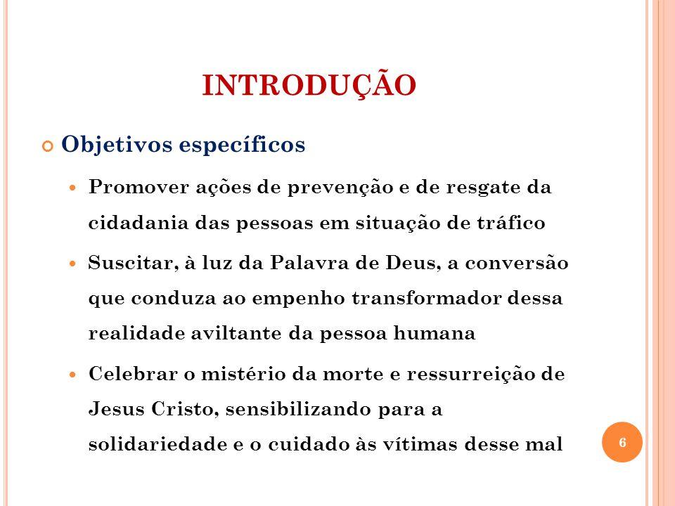 INTRODUÇÃO Objetivos específicos Promover ações de prevenção e de resgate da cidadania das pessoas em situação de tráfico Suscitar, à luz da Palavra d