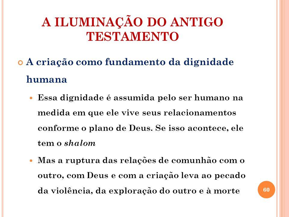 A ILUMINAÇÃO DO ANTIGO TESTAMENTO A criação como fundamento da dignidade humana Essa dignidade é assumida pelo ser humano na medida em que ele vive seus relacionamentos conforme o plano de Deus.