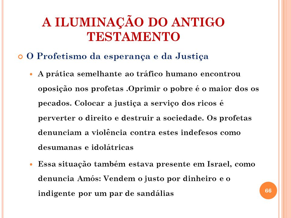 A ILUMINAÇÃO DO ANTIGO TESTAMENTO O Profetismo da esperança e da Justiça A prática semelhante ao tráfico humano encontrou oposição nos profetas.Oprimir o pobre é o maior dos os pecados.