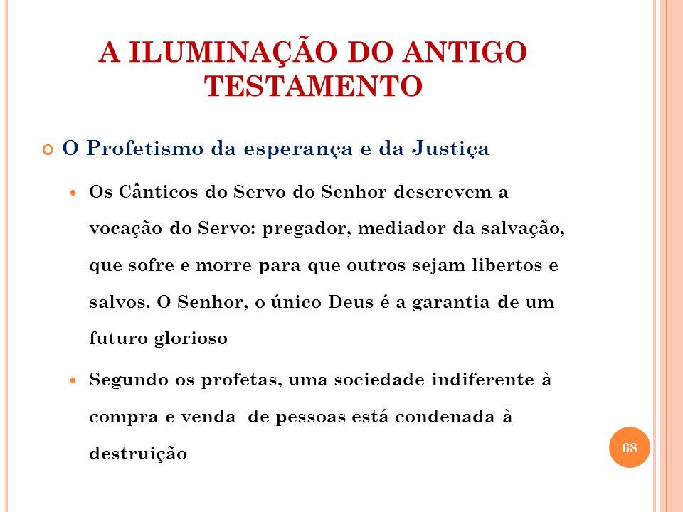 A ILUMINAÇÃO DO ANTIGO TESTAMENTO O Profetismo da esperança e da Justiça Os Cânticos do Servo do Senhor descrevem a vocação do Servo: pregador, mediad