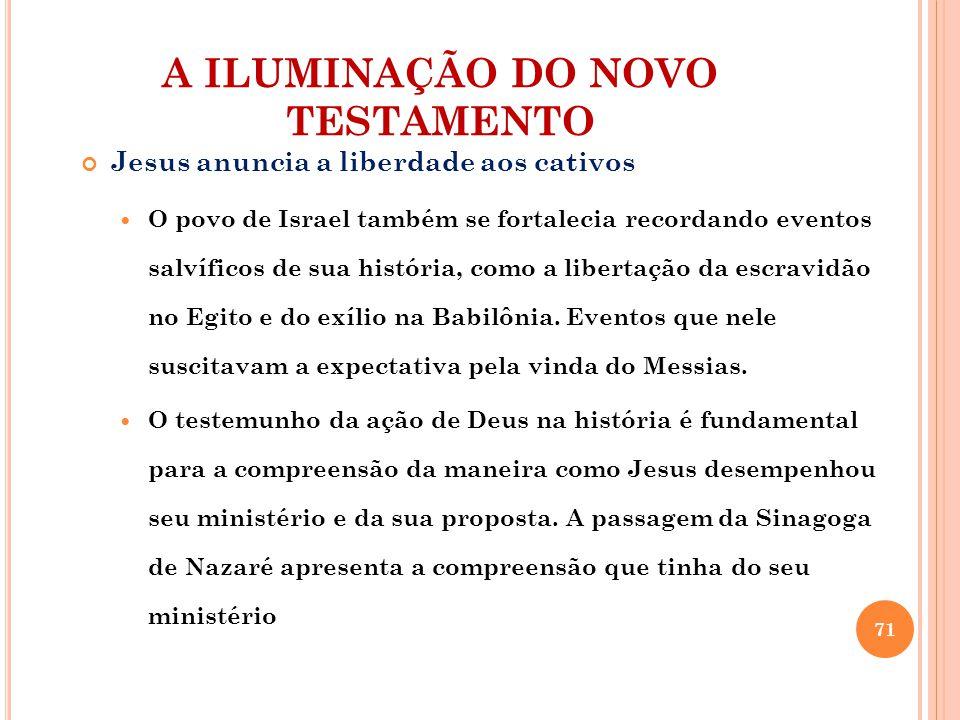 A ILUMINAÇÃO DO NOVO TESTAMENTO Jesus anuncia a liberdade aos cativos O povo de Israel também se fortalecia recordando eventos salvíficos de sua histó