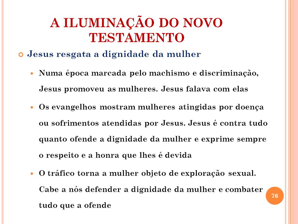 A ILUMINAÇÃO DO NOVO TESTAMENTO Jesus resgata a dignidade da mulher Numa época marcada pelo machismo e discriminação, Jesus promoveu as mulheres. Jesu