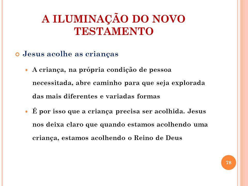 A ILUMINAÇÃO DO NOVO TESTAMENTO Jesus acolhe as crianças A criança, na própria condição de pessoa necessitada, abre caminho para que seja explorada da