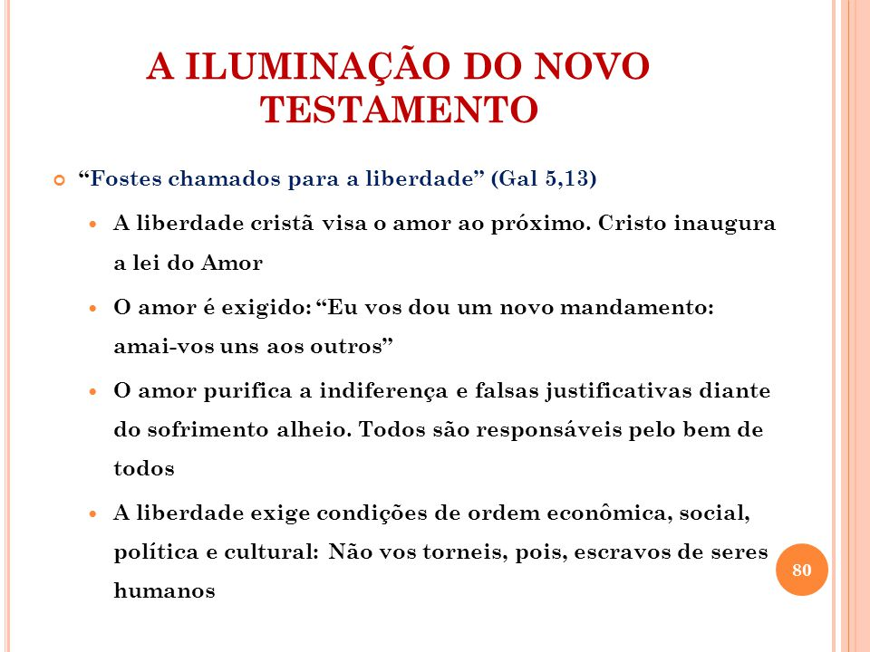 A ILUMINAÇÃO DO NOVO TESTAMENTO Fostes chamados para a liberdade (Gal 5,13) A liberdade cristã visa o amor ao próximo.