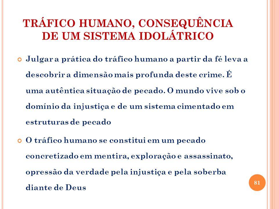 TRÁFICO HUMANO, CONSEQUÊNCIA DE UM SISTEMA IDOLÁTRICO Julgar a prática do tráfico humano a partir da fé leva a descobrir a dimensão mais profunda dest