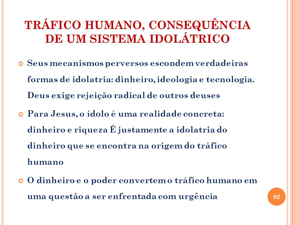 TRÁFICO HUMANO, CONSEQUÊNCIA DE UM SISTEMA IDOLÁTRICO Seus mecanismos perversos escondem verdadeiras formas de idolatria: dinheiro, ideologia e tecnologia.