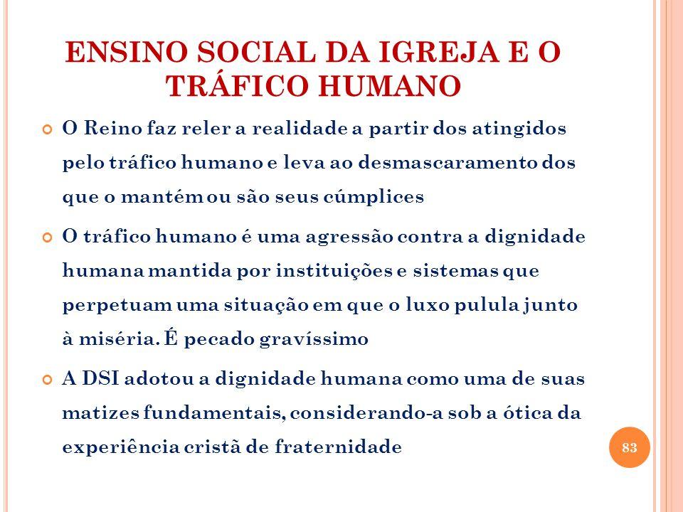 ENSINO SOCIAL DA IGREJA E O TRÁFICO HUMANO O Reino faz reler a realidade a partir dos atingidos pelo tráfico humano e leva ao desmascaramento dos que