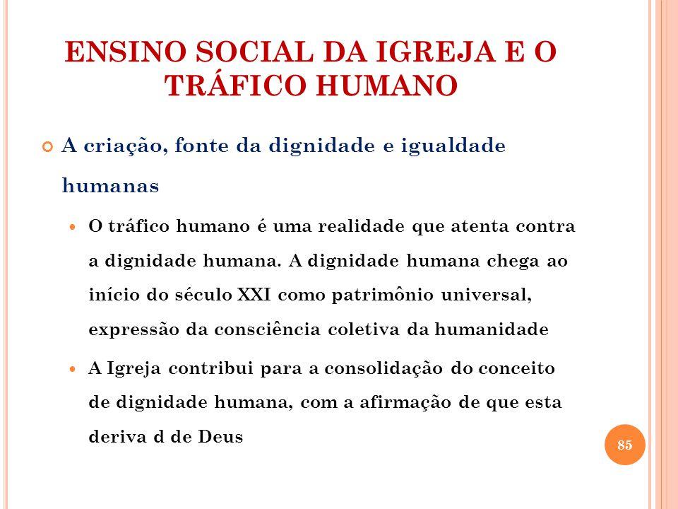 ENSINO SOCIAL DA IGREJA E O TRÁFICO HUMANO A criação, fonte da dignidade e igualdade humanas O tráfico humano é uma realidade que atenta contra a dignidade humana.