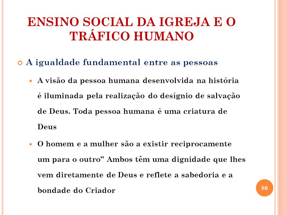 ENSINO SOCIAL DA IGREJA E O TRÁFICO HUMANO A igualdade fundamental entre as pessoas A visão da pessoa humana desenvolvida na história é iluminada pela