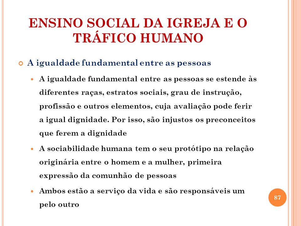 ENSINO SOCIAL DA IGREJA E O TRÁFICO HUMANO A igualdade fundamental entre as pessoas A igualdade fundamental entre as pessoas se estende às diferentes