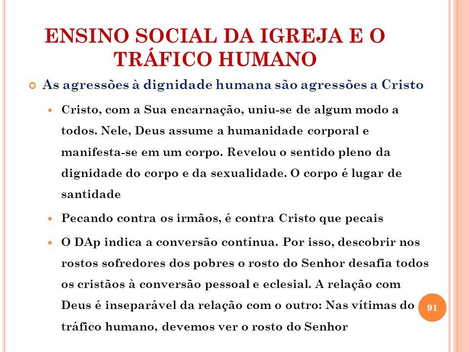 ENSINO SOCIAL DA IGREJA E O TRÁFICO HUMANO As agressões à dignidade humana são agressões a Cristo Cristo, com a Sua encarnação, uniu-se de algum modo a todos.