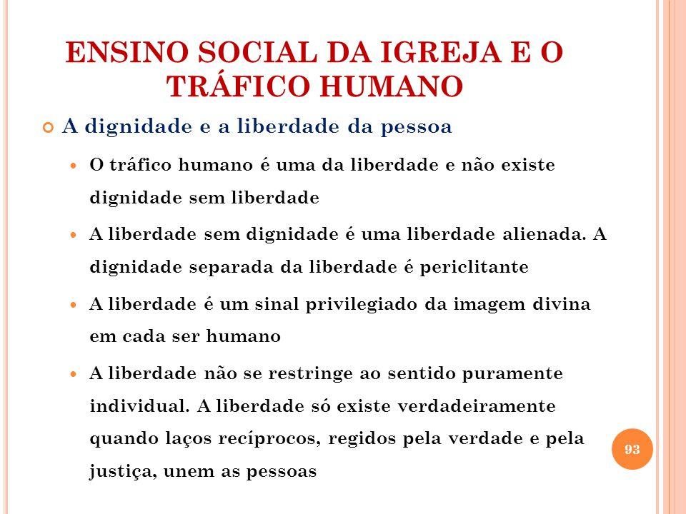 ENSINO SOCIAL DA IGREJA E O TRÁFICO HUMANO A dignidade e a liberdade da pessoa O tráfico humano é uma da liberdade e não existe dignidade sem liberdade A liberdade sem dignidade é uma liberdade alienada.