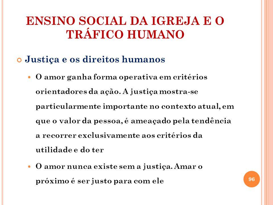ENSINO SOCIAL DA IGREJA E O TRÁFICO HUMANO Justiça e os direitos humanos O amor ganha forma operativa em critérios orientadores da ação. A justiça mos