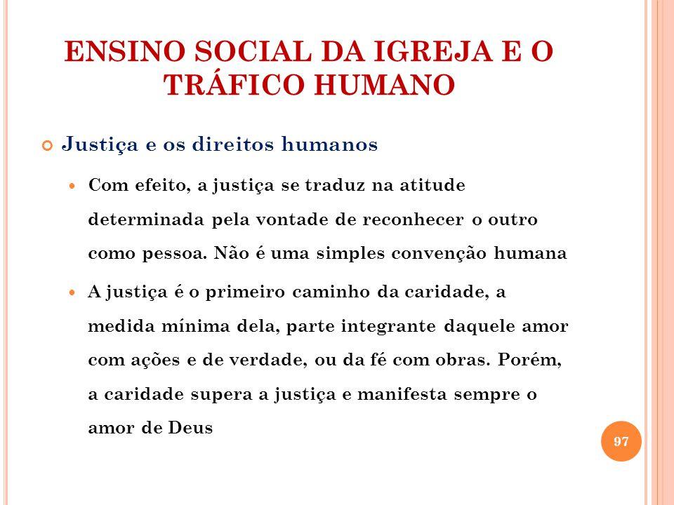 ENSINO SOCIAL DA IGREJA E O TRÁFICO HUMANO Justiça e os direitos humanos Com efeito, a justiça se traduz na atitude determinada pela vontade de reconhecer o outro como pessoa.