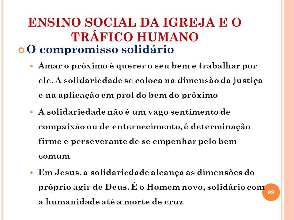 ENSINO SOCIAL DA IGREJA E O TRÁFICO HUMANO O compromisso solidário Amar o próximo é querer o seu bem e trabalhar por ele. A solidariedade se coloca na