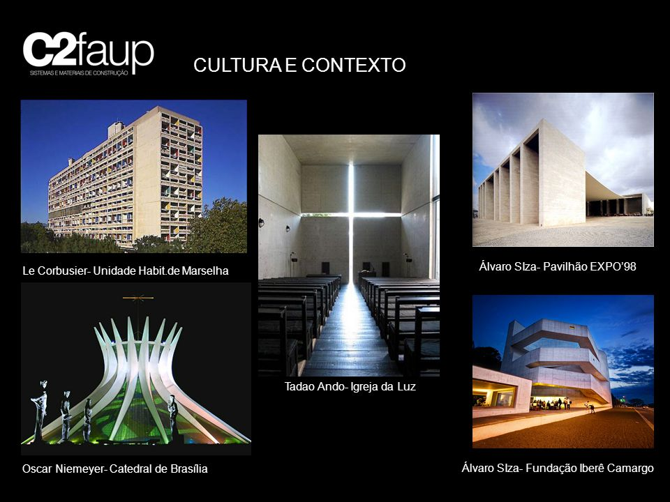 CULTURA E CONTEXTO Le Corbusier- Unidade Habit.de Marselha Oscar Niemeyer- Catedral de Brasília Tadao Ando- Igreja da Luz Álvaro SIza- Fundação Iberê