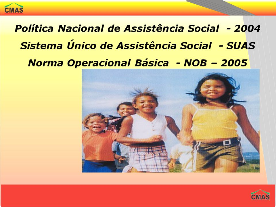 Política Nacional de Assistência Social - 2004 Sistema Único de Assistência Social - SUAS Norma Operacional Básica - NOB – 2005