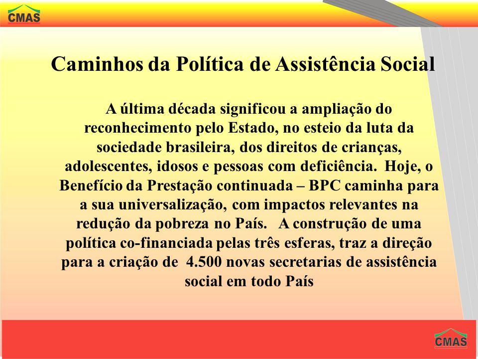 Caminhos da Política de Assistência Social A última década significou a ampliação do reconhecimento pelo Estado, no esteio da luta da sociedade brasileira, dos direitos de crianças, adolescentes, idosos e pessoas com deficiência.