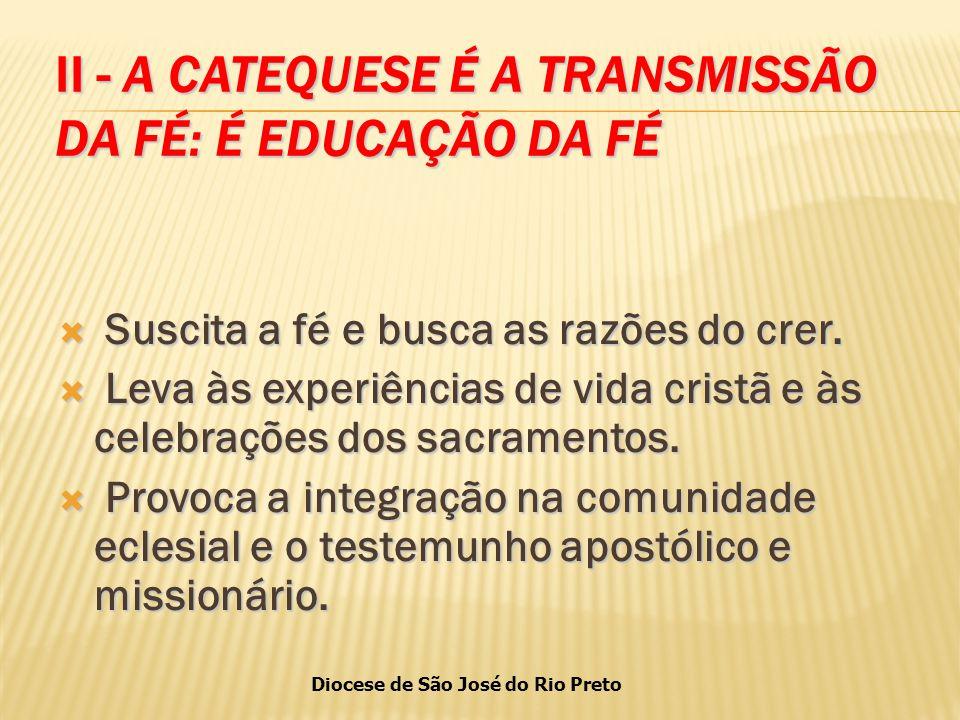 Diocese de São José do Rio Preto II - A CATEQUESE É A TRANSMISSÃO DA FÉ: É EDUCAÇÃO DA FÉ  Suscita a fé e busca as razões do crer.