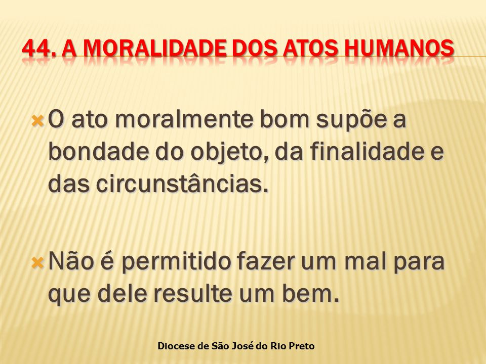 Diocese de São José do Rio Preto  O ato moralmente bom supõe a bondade do objeto, da finalidade e das circunstâncias.