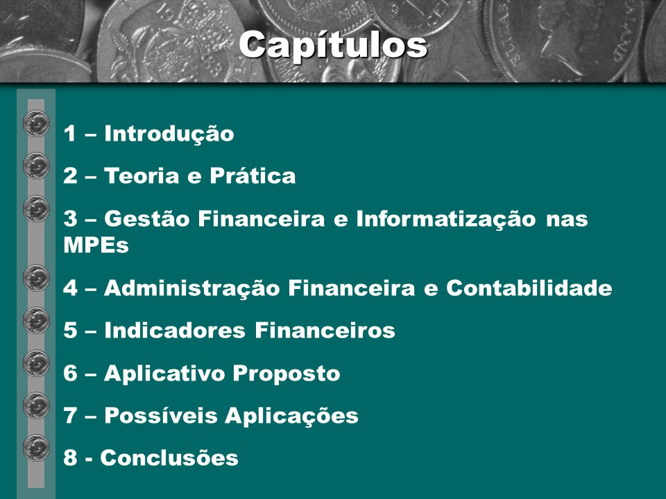 Capítulos 1 – Introdução 2 – Teoria e Prática 3 – Gestão Financeira e Informatização nas MPEs 4 – Administração Financeira e Contabilidade 5 – Indicadores Financeiros 6 – Aplicativo Proposto 7 – Possíveis Aplicações 8 - Conclusões