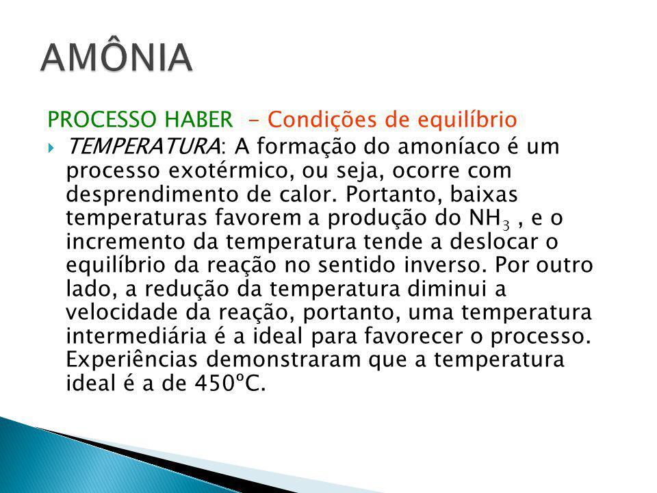 PROCESSO HABER - Condições de equilíbrio  TEMPERATURA: A formação do amoníaco é um processo exotérmico, ou seja, ocorre com desprendimento de calor.