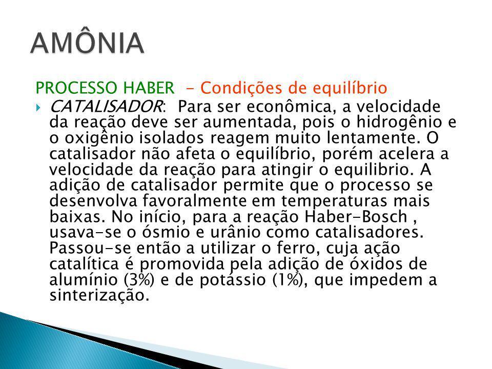 PROCESSO HABER - Condições de equilíbrio  CATALISADOR: Para ser econômica, a velocidade da reação deve ser aumentada, pois o hidrogênio e o oxigênio