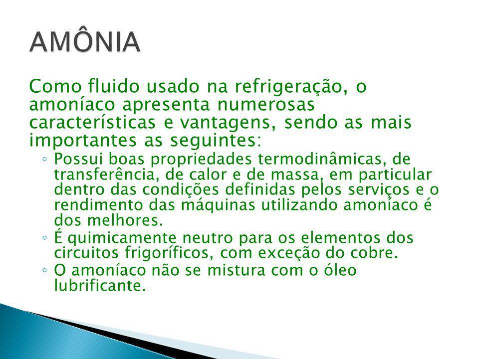 Como fluido usado na refrigeração, o amoníaco apresenta numerosas características e vantagens, sendo as mais importantes as seguintes: ◦ Possui boas p
