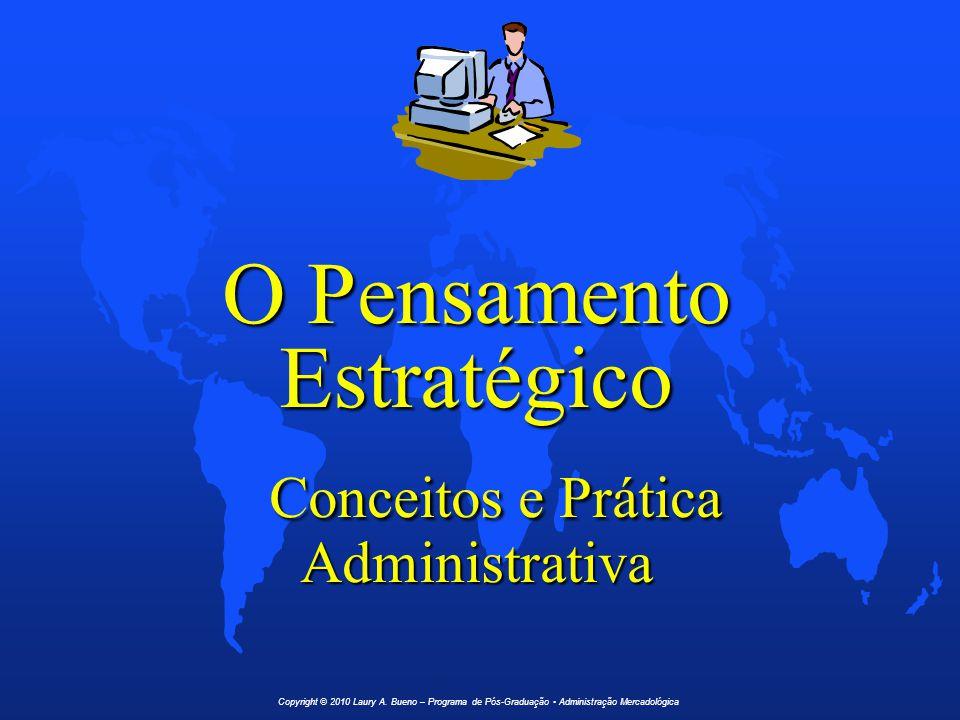 O Pensamento Estratégico Conceitos e Prática Administrativa Copyright © 2010 Laury A. Bueno – Programa de Pós-Graduação Administração Mercadológica