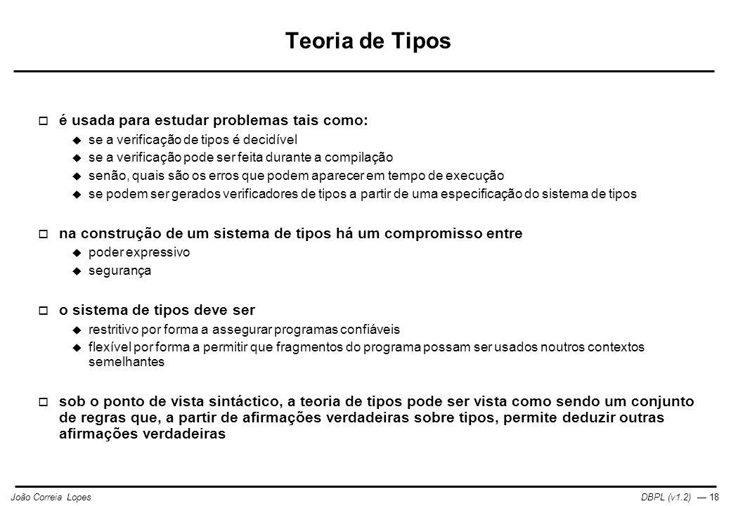 DBPL (v1.2) — 18João Correia Lopes Teoria de Tipos  é usada para estudar problemas tais como:  se a verificação de tipos é decidível  se a verificação pode ser feita durante a compilação  senão, quais são os erros que podem aparecer em tempo de execução  se podem ser gerados verificadores de tipos a partir de uma especificação do sistema de tipos  na construção de um sistema de tipos há um compromisso entre  poder expressivo  segurança  o sistema de tipos deve ser  restritivo por forma a assegurar programas confiáveis  flexível por forma a permitir que fragmentos do programa possam ser usados noutros contextos semelhantes  sob o ponto de vista sintáctico, a teoria de tipos pode ser vista como sendo um conjunto de regras que, a partir de afirmações verdadeiras sobre tipos, permite deduzir outras afirmações verdadeiras