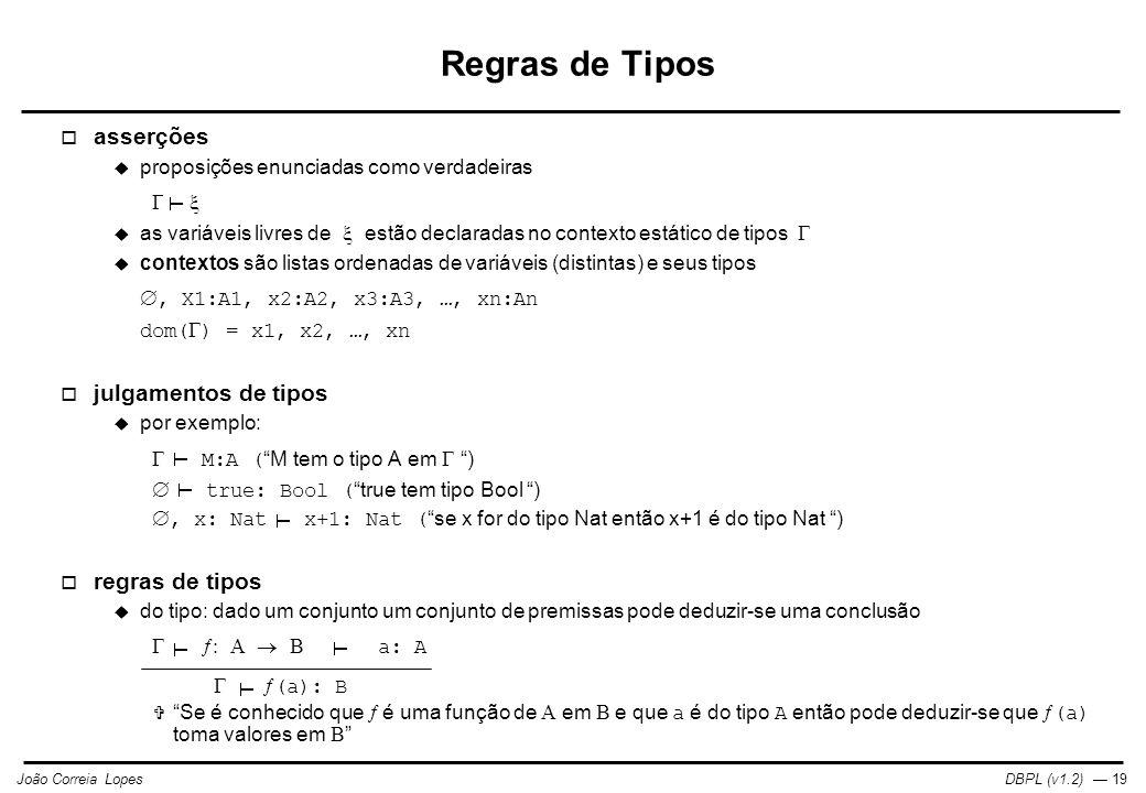 DBPL (v1.2) — 19João Correia Lopes Regras de Tipos  asserções  proposições enunciadas como verdadeiras    as variáveis livres de  estão declaradas no contexto estático de tipos   contextos são listas ordenadas de variáveis (distintas) e seus tipos , X1:A1, x2:A2, x3:A3, …, xn:An dom(  ) = x1, x2, …, xn  julgamentos de tipos  por exemplo:  M:A ( M tem o tipo A em  )  true: Bool ( true tem tipo Bool ) , x: Nat x+1: Nat ( se x for do tipo Nat então x+1 é do tipo Nat )  regras de tipos  do tipo: dado um conjunto um conjunto de premissas pode deduzir-se uma conclusão       a: A   (a): B  Se é conhecido que  é uma função de  em  e que a é do tipo A então pode deduzir-se que  (a) toma valores em 