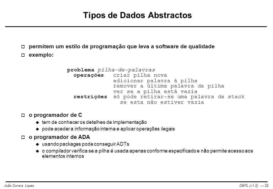 DBPL (v1.2) — 23João Correia Lopes Pilha-de-palavras em C /* especificação */ typedef char[256] word; typedef struct stack { int size; word * elements; } * stack; stack stack_create(); void stack_insert(stack, word); void stack_drop(stack); char stack_empty(stack); /* implementação */ stack stack_create() { stack st = malloc(sizeof(struct stack)); st->size = 0; st->elements = (word *) malloc(1024 * sizeof(word)); return st; } void stack_insert(stack st, word w) { strcopy(st->elements[++st->size], w); } void stack_drop(stack st) { --st->size; } char stack_empty(stack st) { return (st->size == 0); } /* uso */ char w1[] = hello ; char w2[] = world ; stack s; s = stack_create(); stack_insert(s, w1); stack_insert(s, w2); stack_drop(s); if (stack_empty(s)) { /* do st */ }