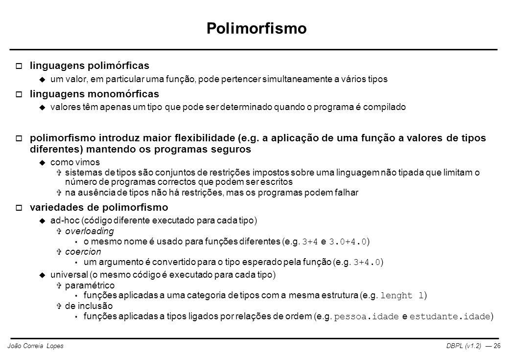 DBPL (v1.2) — 26João Correia Lopes Polimorfismo  linguagens polimórficas  um valor, em particular uma função, pode pertencer simultaneamente a vários tipos  linguagens monomórficas  valores têm apenas um tipo que pode ser determinado quando o programa é compilado  polimorfismo introduz maior flexibilidade (e.g.