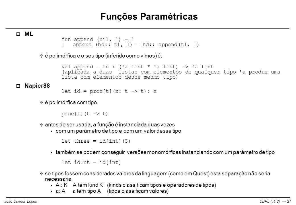 DBPL (v1.2) — 27João Correia Lopes Funções Paramétricas  ML fun append (nil, l) = l  append (hd:: tl, l) = hd:: append(tl, l)  é polimórfica e o seu tipo (inferido como vimos) é: val append = fn : ( a list * a list) -> a list (aplicada a duas listas com elementos de qualquer tipo a produz uma lista com elementos desse mesmo tipo)  Napier88 let id = proc[t](x: t -> t); x  é polimórfica com tipo proc[t](t -> t)  antes de ser usada, a função é instanciada duas vezes com um parâmetro de tipo e com um valor desse tipo let three = id[int](3) também se podem conseguir versões monomórficas instanciando com um parâmetro de tipo let idInt = id[int]  se tipos fossem considerados valores da linguagem (como em Quest) esta separação não seria necessária A:: KA tem kind K(kinds classificam tipos e operadores de tipos) a: A a tem tipo A(tipos classificam valores)