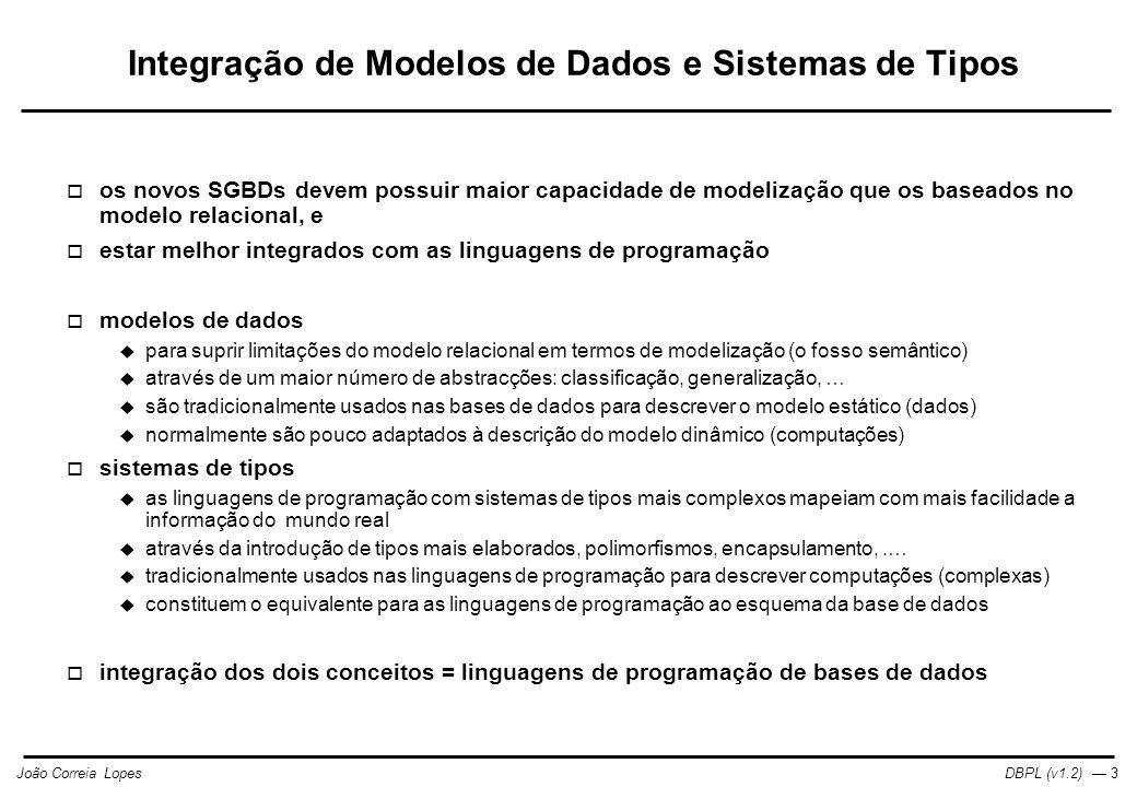 DBPL (v1.2) — 3João Correia Lopes Integração de Modelos de Dados e Sistemas de Tipos  os novos SGBDs devem possuir maior capacidade de modelização que os baseados no modelo relacional, e  estar melhor integrados com as linguagens de programação  modelos de dados  para suprir limitações do modelo relacional em termos de modelização (o fosso semântico)  através de um maior número de abstracções: classificação, generalização, …  são tradicionalmente usados nas bases de dados para descrever o modelo estático (dados)  normalmente são pouco adaptados à descrição do modelo dinâmico (computações)  sistemas de tipos  as linguagens de programação com sistemas de tipos mais complexos mapeiam com mais facilidade a informação do mundo real  através da introdução de tipos mais elaborados, polimorfismos, encapsulamento,.…  tradicionalmente usados nas linguagens de programação para descrever computações (complexas)  constituem o equivalente para as linguagens de programação ao esquema da base de dados  integração dos dois conceitos = linguagens de programação de bases de dados