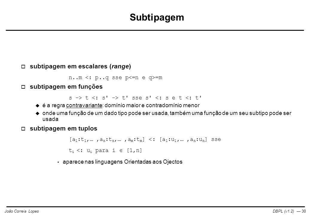 DBPL (v1.2) — 30João Correia Lopes Subtipagem  subtipagem em escalares (range) n..m =m  subtipagem em funções s -> t t sse s <: s e t <: t  é a regra contravariante: domínio maior e contradomínio menor  onde uma função de um dado tipo pode ser usada, também uma função de um seu subtipo pode ser usada  subtipagem em tuplos [a 1 :t 1,…,a n :t n,…,a m :t m ] <: [a 1 :u 1,…,a n :u n ] sse t i <: u i para i  [1,n] aparece nas linguagens Orientadas aos Ojectos